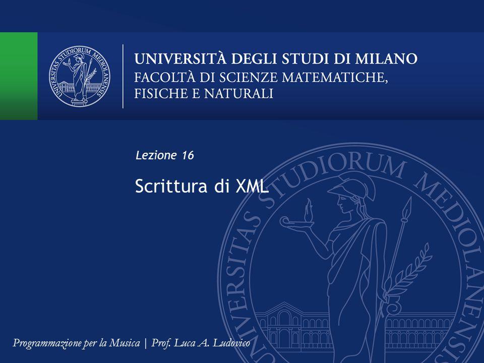 Scrittura di XML Lezione 16 Programmazione per la Musica | Prof. Luca A. Ludovico