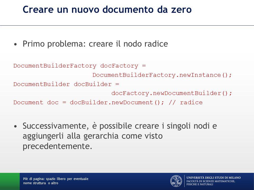 Creare un nuovo documento da zero Primo problema: creare il nodo radice DocumentBuilderFactory docFactory = DocumentBuilderFactory.newInstance(); DocumentBuilder docBuilder = docFactory.newDocumentBuilder(); Document doc = docBuilder.newDocument(); // radice Successivamente, è possibile creare i singoli nodi e aggiungerli alla gerarchia come visto precedentemente.