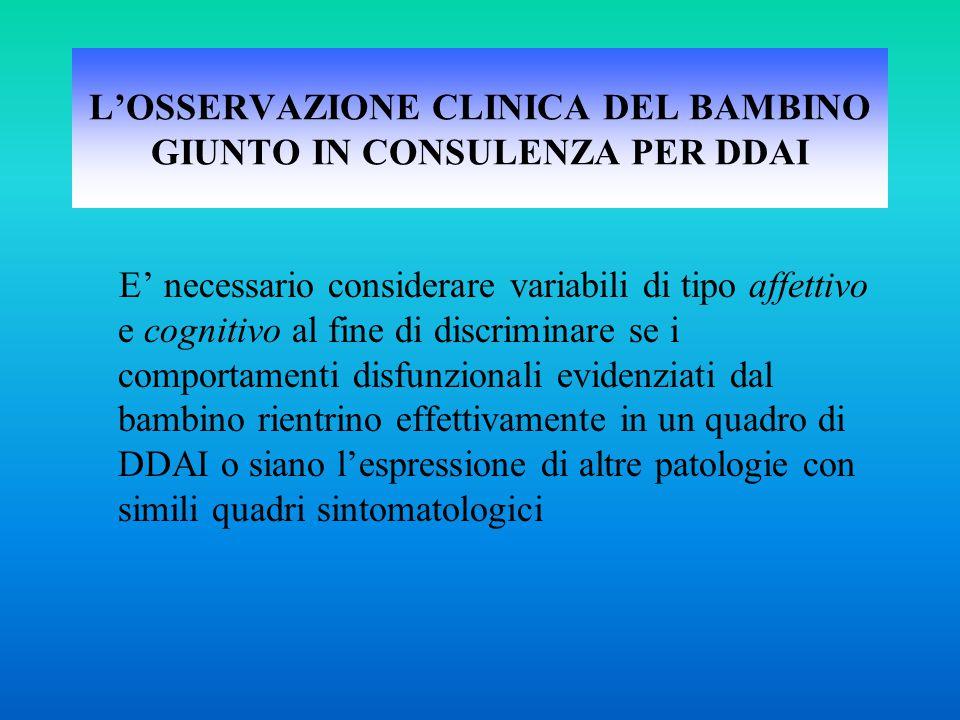 L'OSSERVAZIONE CLINICA DEL BAMBINO GIUNTO IN CONSULENZA PER DDAI E' necessario considerare variabili di tipo affettivo e cognitivo al fine di discrimi
