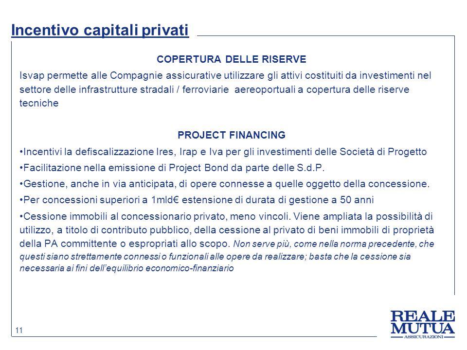 11 Incentivo capitali privati COPERTURA DELLE RISERVE Isvap permette alle Compagnie assicurative utilizzare gli attivi costituiti da investimenti nel settore delle infrastrutture stradali / ferroviarie aereoportuali a copertura delle riserve tecniche PROJECT FINANCING Incentivi la defiscalizzazione Ires, Irap e Iva per gli investimenti delle Società di Progetto Facilitazione nella emissione di Project Bond da parte delle S.d.P.