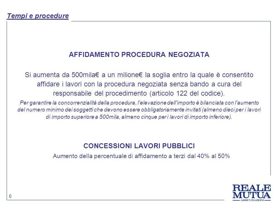 6 Tempi e procedure AFFIDAMENTO PROCEDURA NEGOZIATA Si aumenta da 500mila€ a un milione€ la soglia entro la quale è consentito affidare i lavori con la procedura negoziata senza bando a cura del responsabile del procedimento (articolo 122 del codice).