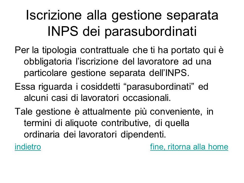 Iscrizione alla gestione separata INPS dei parasubordinati Per la tipologia contrattuale che ti ha portato qui è obbligatoria l'iscrizione del lavoratore ad una particolare gestione separata dell'INPS.