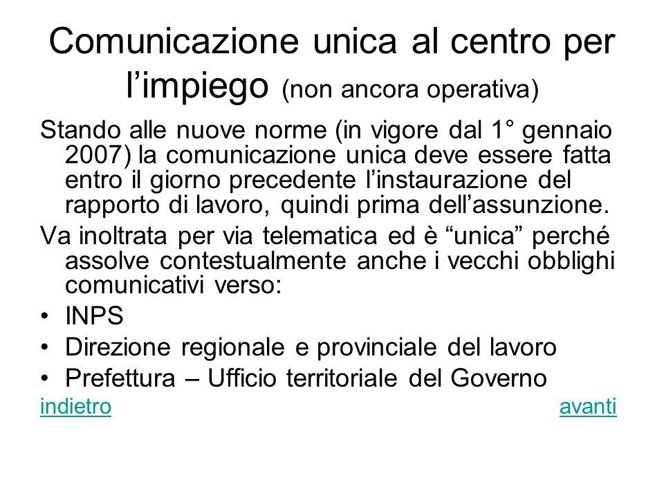 Comunicazione unica al centro per l'impiego (non ancora operativa) Stando alle nuove norme (in vigore dal 1° gennaio 2007) la comunicazione unica deve essere fatta entro il giorno precedente l'instaurazione del rapporto di lavoro, quindi prima dell'assunzione.
