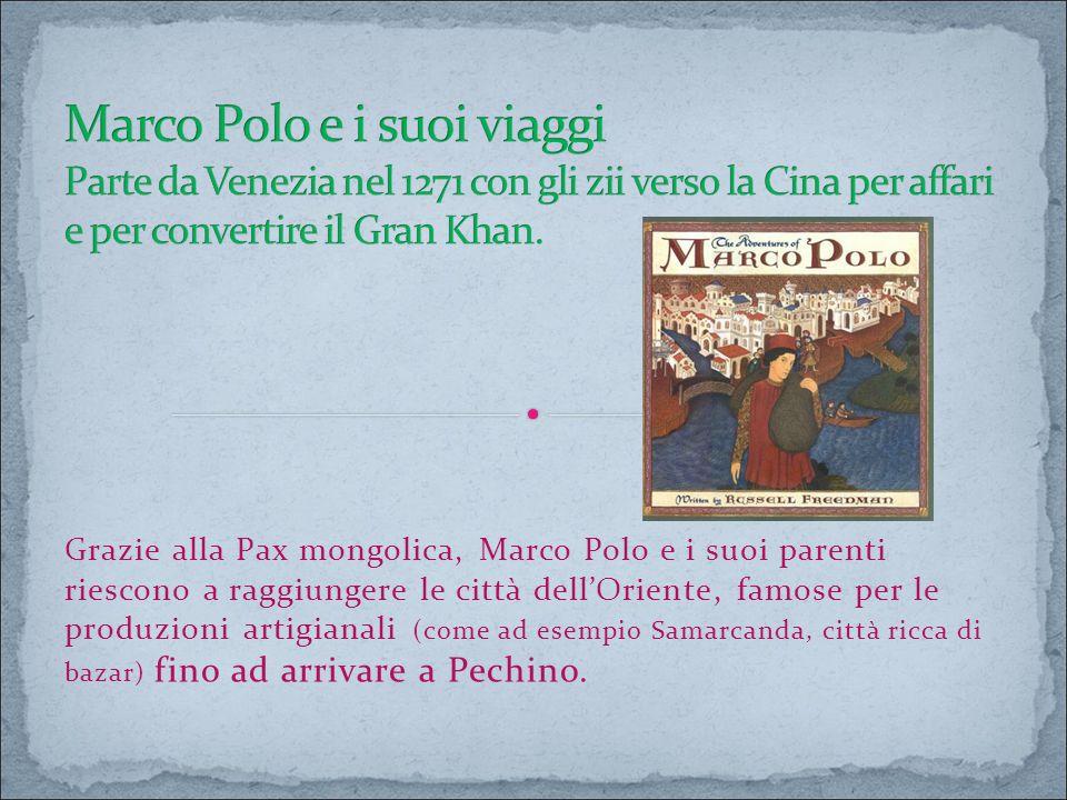 Grazie alla Pax mongolica, Marco Polo e i suoi parenti riescono a raggiungere le città dell'Oriente, famose per le produzioni artigianali (come ad ese