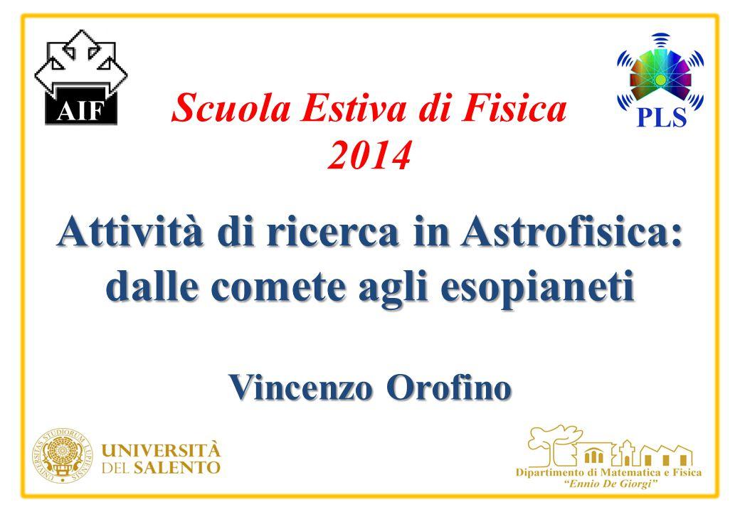 Attività di ricerca in Astrofisica: dalle comete agli esopianeti Vincenzo Orofino Scuola Estiva di Fisica 2014