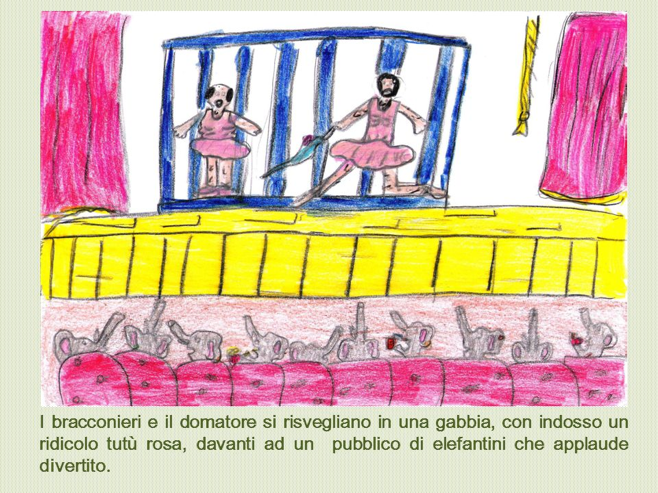 I bracconieri e il domatore si risvegliano in una gabbia, con indosso un ridicolo tutù rosa, davanti ad un pubblico di elefantini che applaude diverti