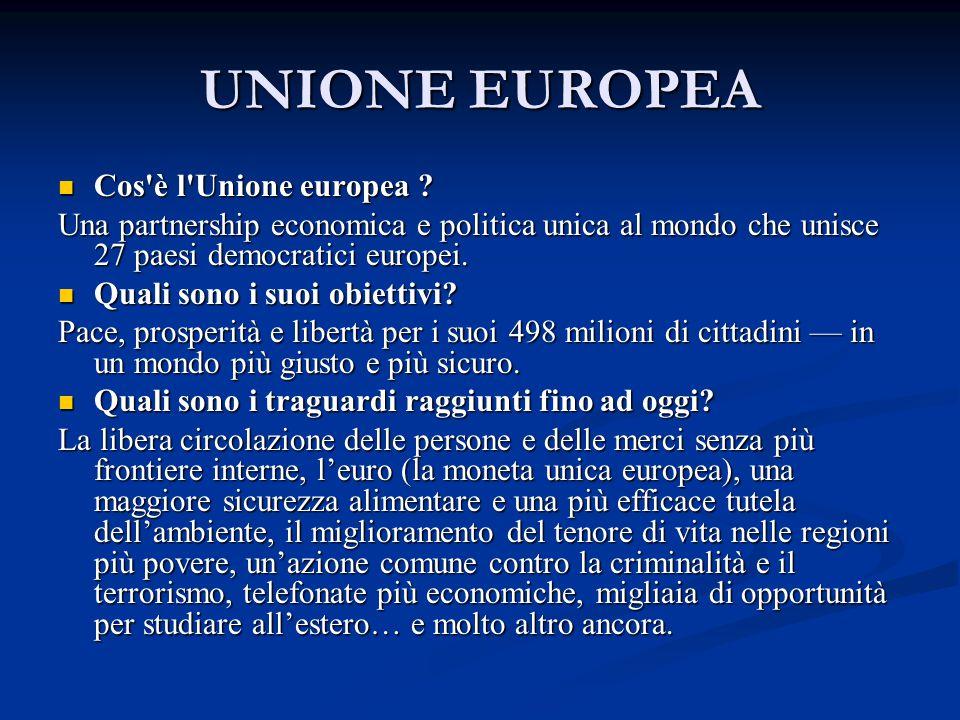 UNIONE EUROPEA Cos'è l'Unione europea ? Cos'è l'Unione europea ? Una partnership economica e politica unica al mondo che unisce 27 paesi democratici e