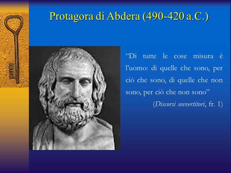 """Protagora di Abdera (490-420 a.C.) """"Di tutte le cose misura è l'uomo: di quelle che sono, per ciò che sono, di quelle che non sono, per ciò che non so"""
