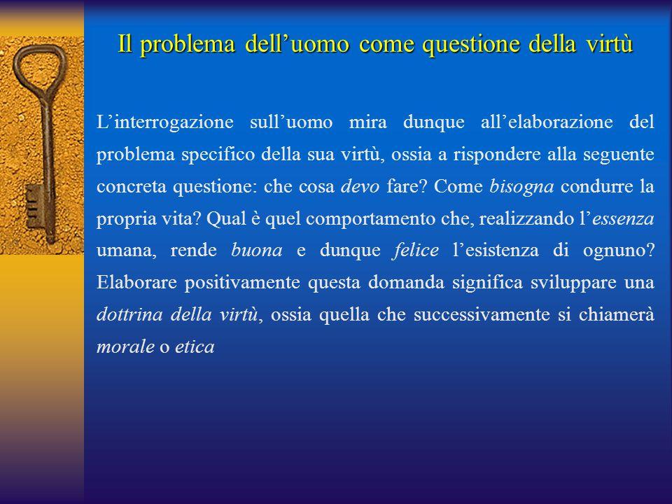 Il problema dell'uomo come questione della virtù L'interrogazione sull'uomo mira dunque all'elaborazione del problema specifico della sua virtù, ossia