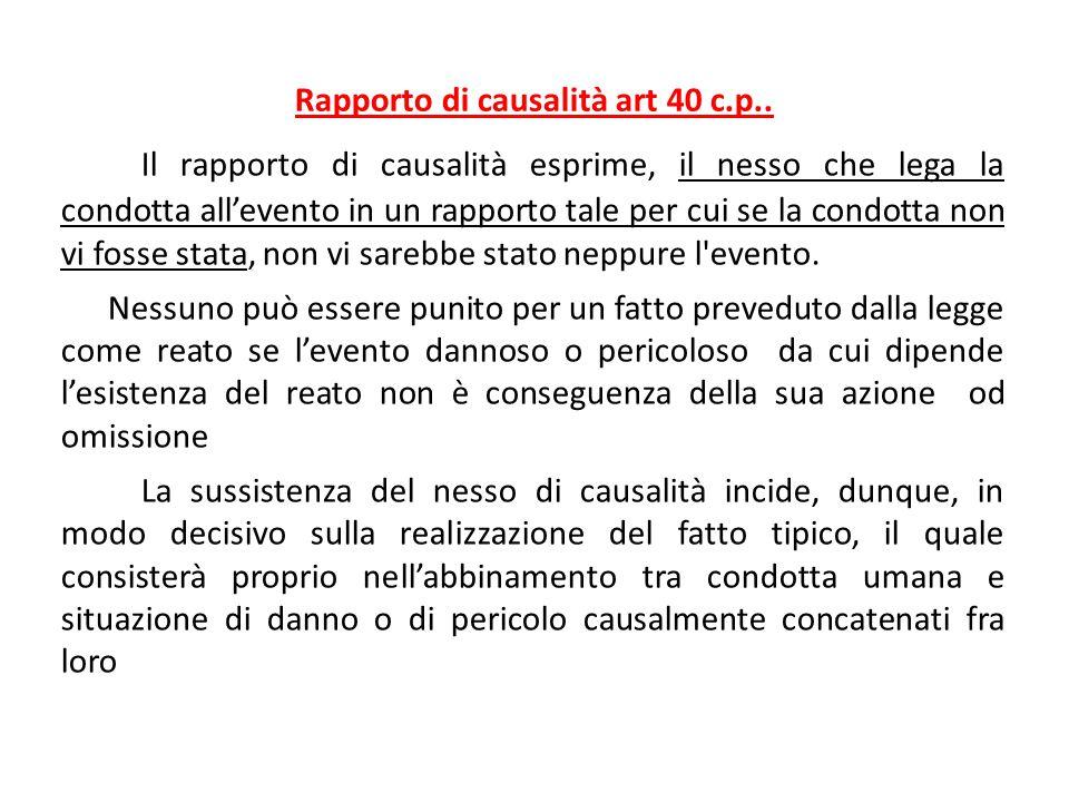 Rapporto di causalità art 40 c.p.. Il rapporto di causalità esprime, il nesso che lega la condotta all'evento in un rapporto tale per cui se la condot