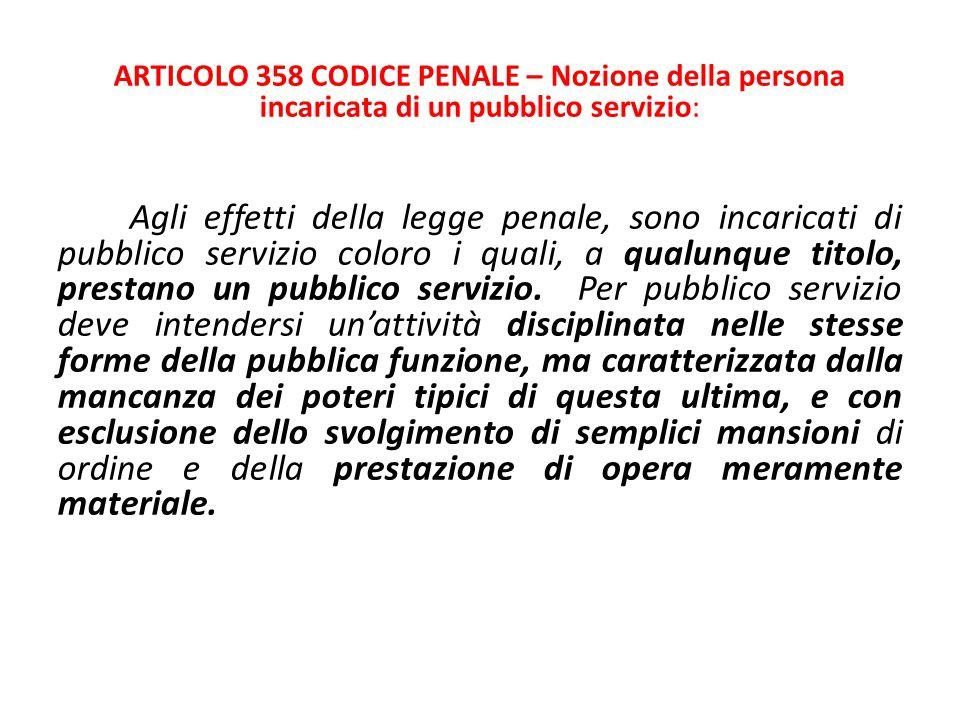 ARTICOLO 358 CODICE PENALE – Nozione della persona incaricata di un pubblico servizio: Agli effetti della legge penale, sono incaricati di pubblico se