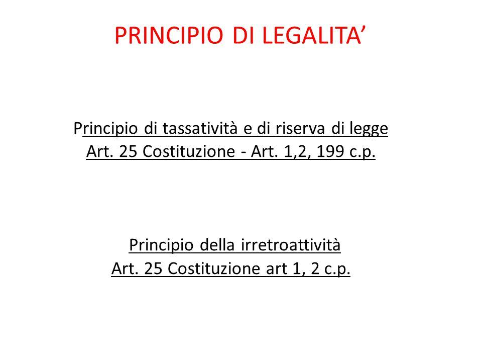 PRINCIPIO DI LEGALITA' Principio di tassatività e di riserva di legge Art. 25 Costituzione - Art. 1,2, 199 c.p. Principio della irretroattività Art. 2