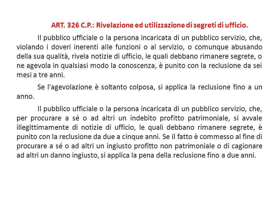 ART. 326 C.P.: Rivelazione ed utilizzazione di segreti di ufficio. Il pubblico ufficiale o la persona incaricata di un pubblico servizio, che, violand