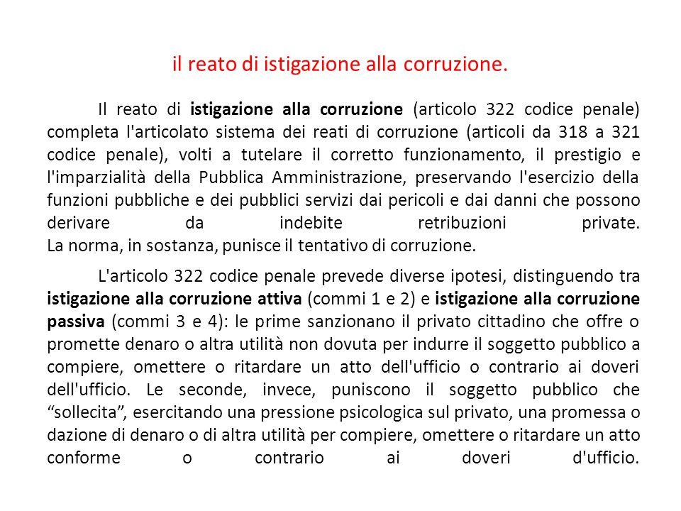 il reato di istigazione alla corruzione. Il reato di istigazione alla corruzione (articolo 322 codice penale) completa l'articolato sistema dei reati