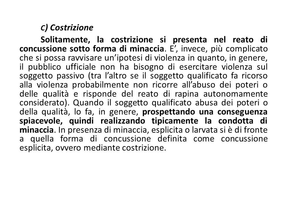 C ) Costrizione Solitamente, la costrizione si presenta nel reato di concussione sotto forma di minaccia. E', invece, più complicato che si possa ravv