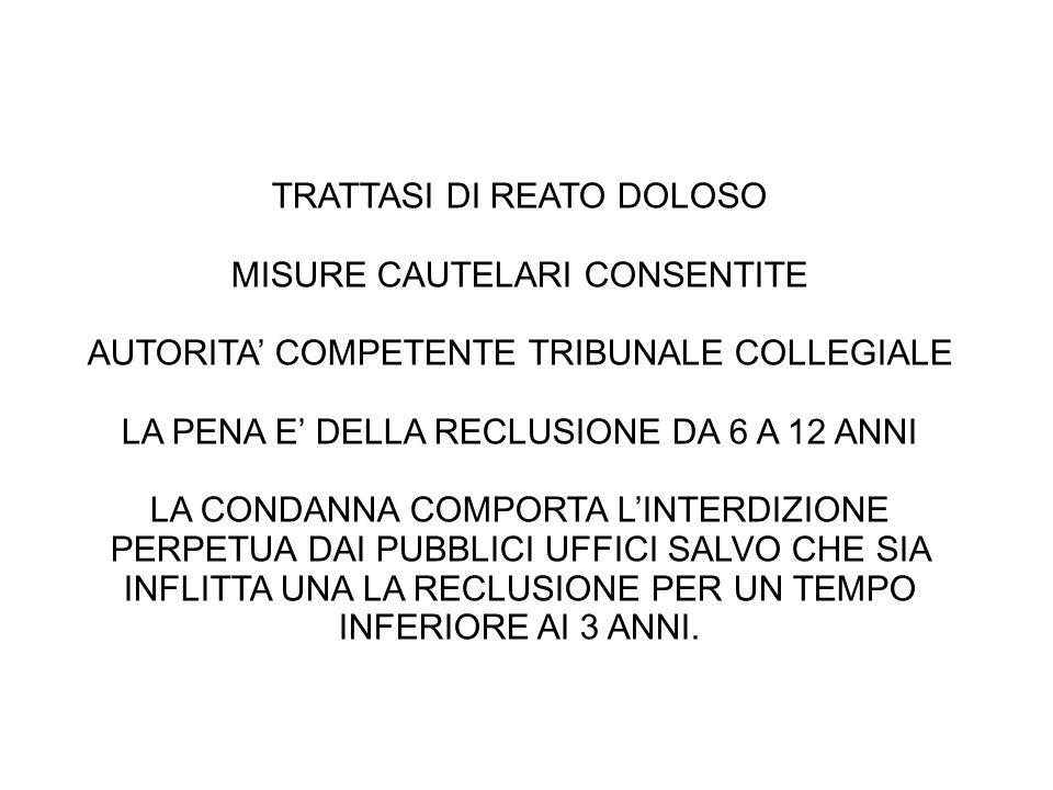 TRATTASI DI REATO DOLOSO MISURE CAUTELARI CONSENTITE AUTORITA' COMPETENTE TRIBUNALE COLLEGIALE LA PENA E' DELLA RECLUSIONE DA 6 A 12 ANNI LA CONDANNA