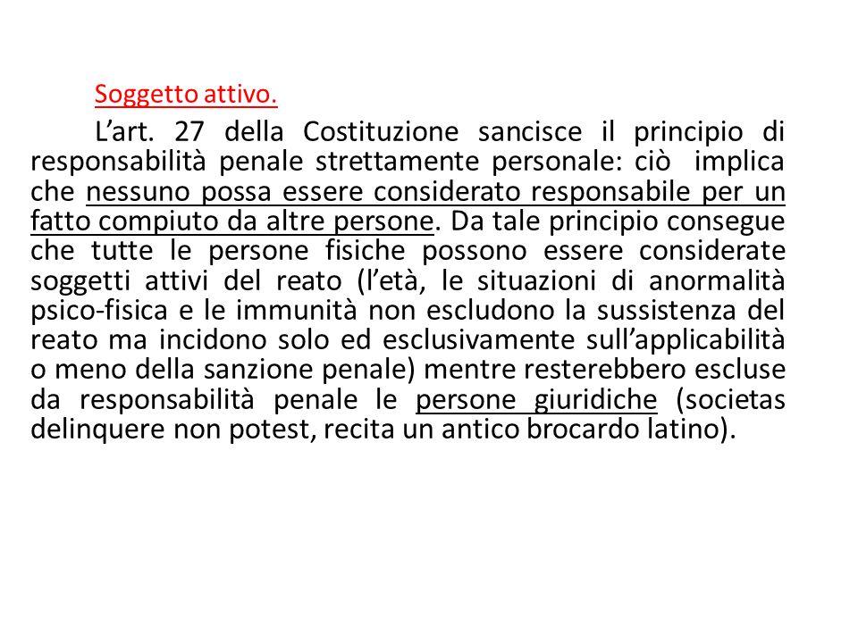 Soggetto attivo. L'art. 27 della Costituzione sancisce il principio di responsabilità penale strettamente personale: ciò implica che nessuno possa ess
