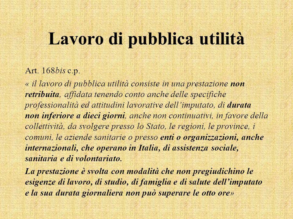 Lavoro di pubblica utilità Art. 168bis c.p. « il lavoro di pubblica utilità consiste in una prestazione non retribuita, affidata tenendo conto anche d