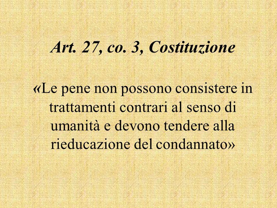 Art. 27, co. 3, Costituzione « Le pene non possono consistere in trattamenti contrari al senso di umanità e devono tendere alla rieducazione del conda