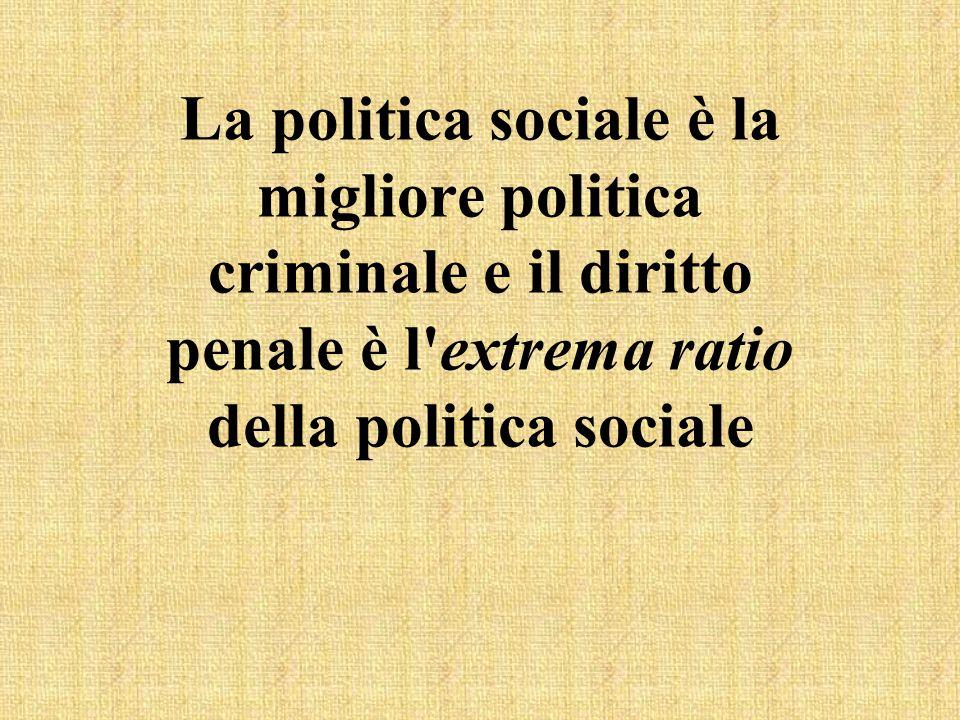 La politica sociale è la migliore politica criminale e il diritto penale è l'extrema ratio della politica sociale