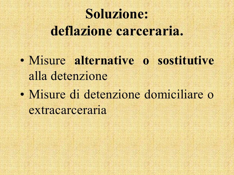 Soluzione: deflazione carceraria. Misure alternative o sostitutive alla detenzione Misure di detenzione domiciliare o extracarceraria