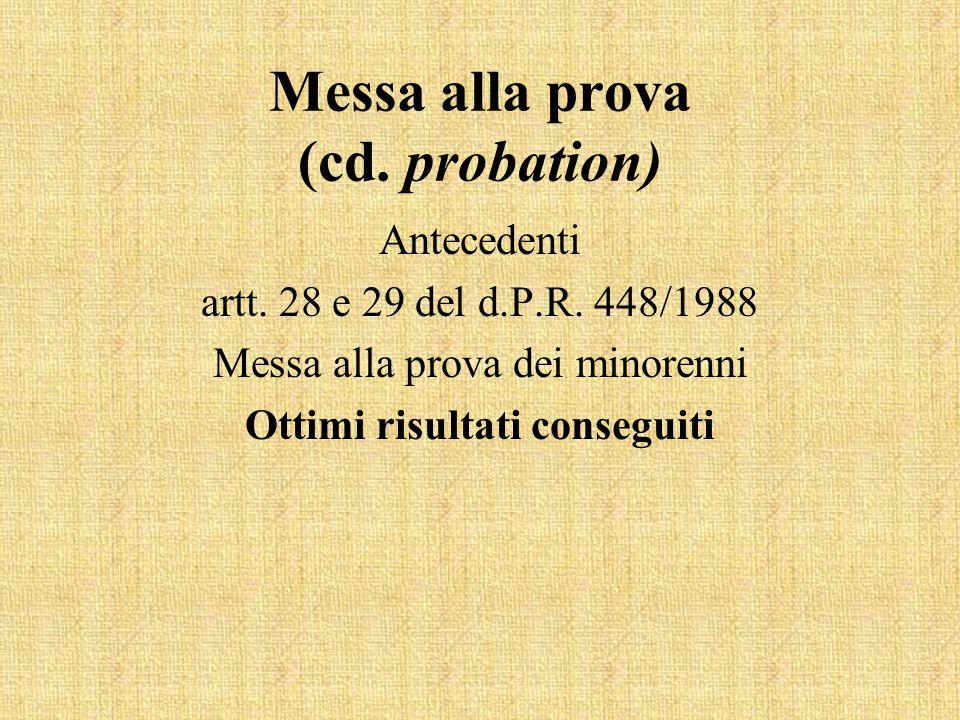 Messa alla prova (cd. probation) Antecedenti artt. 28 e 29 del d.P.R. 448/1988 Messa alla prova dei minorenni Ottimi risultati conseguiti