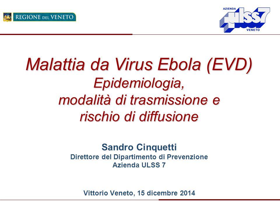 Sandro Cinquetti Direttore del Dipartimento di Prevenzione Azienda ULSS 7 Vittorio Veneto, 15 dicembre 2014 Malattia da Virus Ebola (EVD) Epidemiologi