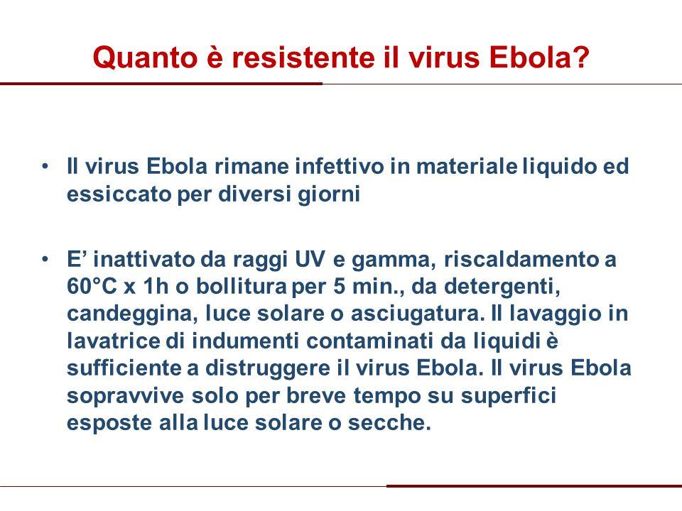 Quanto è resistente il virus Ebola? Il virus Ebola rimane infettivo in materiale liquido ed essiccato per diversi giorni E' inattivato da raggi UV e g