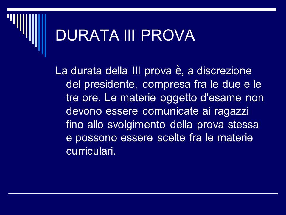 DURATA III PROVA La durata della III prova è, a discrezione del presidente, compresa fra le due e le tre ore.