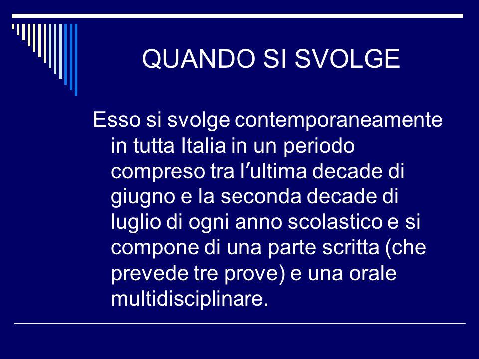 QUANDO SI SVOLGE Esso si svolge contemporaneamente in tutta Italia in un periodo compreso tra l ' ultima decade di giugno e la seconda decade di luglio di ogni anno scolastico e si compone di una parte scritta (che prevede tre prove) e una orale multidisciplinare.