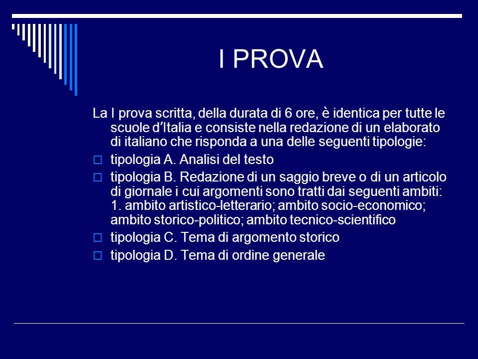 I PROVA La I prova scritta, della durata di 6 ore, è identica per tutte le scuole d ' Italia e consiste nella redazione di un elaborato di italiano che risponda a una delle seguenti tipologie:  tipologia A.