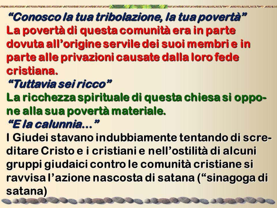 Conosco la tua tribolazione, la tua povertà La povertà di questa comunità era in parte dovuta all'origine servile dei suoi membri e in parte alle privazioni causate dalla loro fede cristiana.
