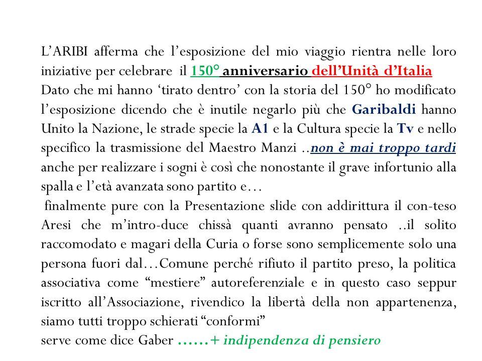 L'ARIBI afferma che l'esposizione del mio viaggio rientra nelle loro iniziative per celebrare il 150° anniversario dell'Unità d'Italia Dato che mi han