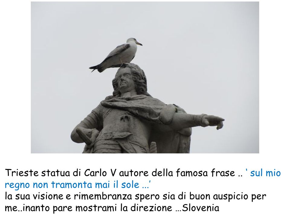 Trieste statua di Carlo V autore della famosa frase.. ' sul mio regno non tramonta mai il sole...' la sua visione e rimembranza spero sia di buon ausp