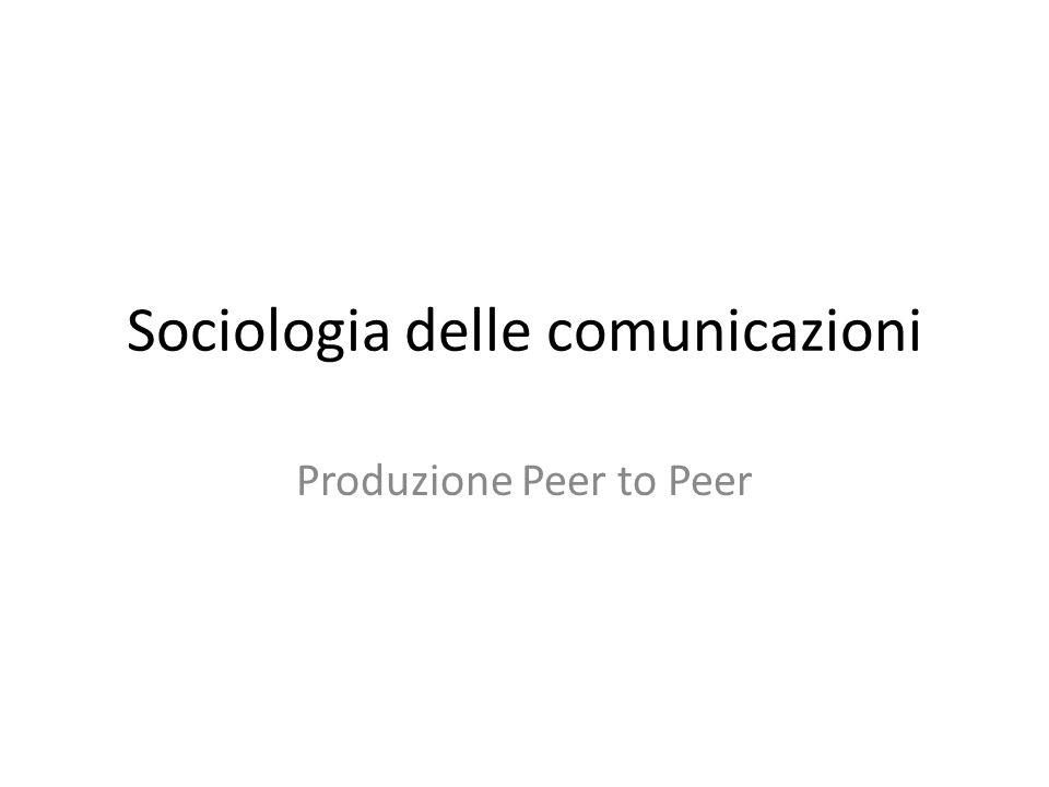Sociologia delle comunicazioni Produzione Peer to Peer
