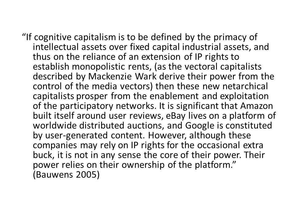 If cognitive capitalism is to be defined by the primacy of intellectual assets over fixed capital industrial assets, and thus on the reliance of an extension of IP rights to establish monopolistic rents, (as the vectoral capitalists described by Mackenzie Wark derive their power from the control of the media vectors) then these new netarchical capitalists prosper from the enablement and exploitation of the participatory networks.