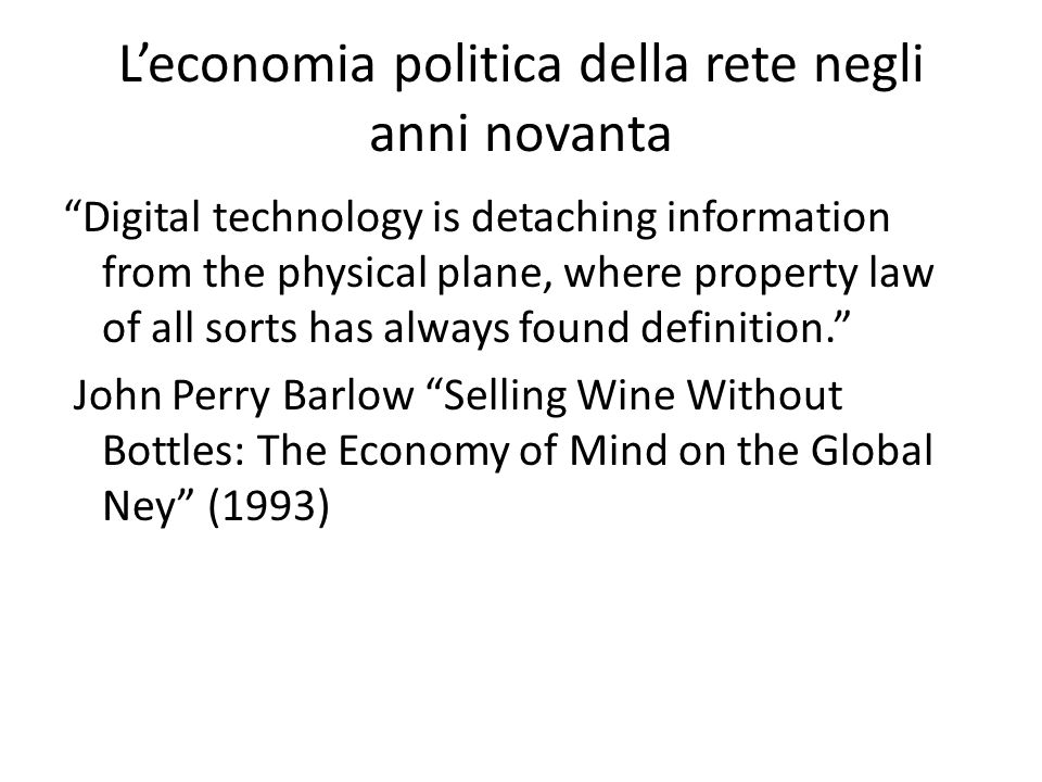 L'economia politica della rete negli anni novanta Digital technology is detaching information from the physical plane, where property law of all sorts has always found definition. John Perry Barlow Selling Wine Without Bottles: The Economy of Mind on the Global Ney (1993)