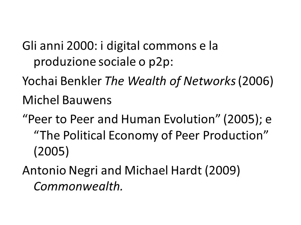 Gli anni 2000: i digital commons e la produzione sociale o p2p: Yochai Benkler The Wealth of Networks (2006) Michel Bauwens Peer to Peer and Human Evolution (2005); e The Political Economy of Peer Production (2005) Antonio Negri and Michael Hardt (2009) Commonwealth.