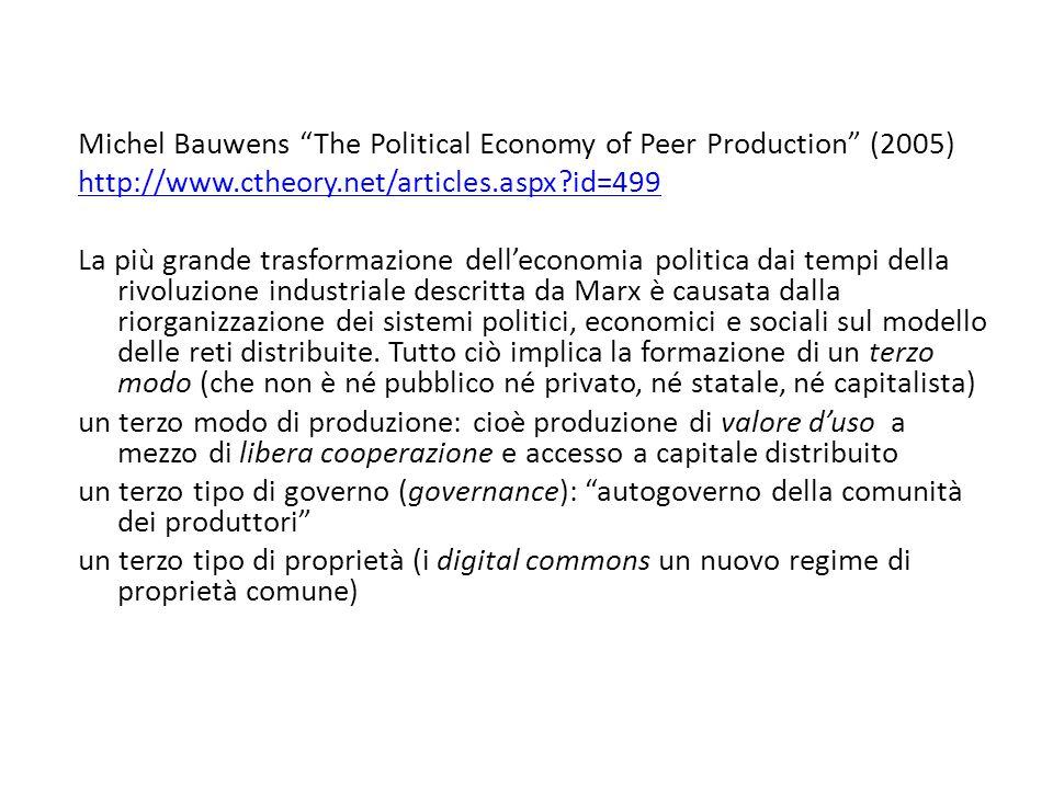 Michel Bauwens The Political Economy of Peer Production (2005) http://www.ctheory.net/articles.aspx id=499 La più grande trasformazione dell'economia politica dai tempi della rivoluzione industriale descritta da Marx è causata dalla riorganizzazione dei sistemi politici, economici e sociali sul modello delle reti distribuite.