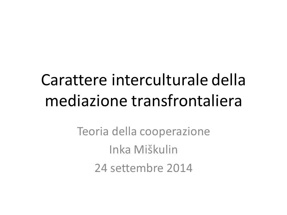 Carattere interculturale della mediazione transfrontaliera Teoria della cooperazione Inka Miškulin 24 settembre 2014