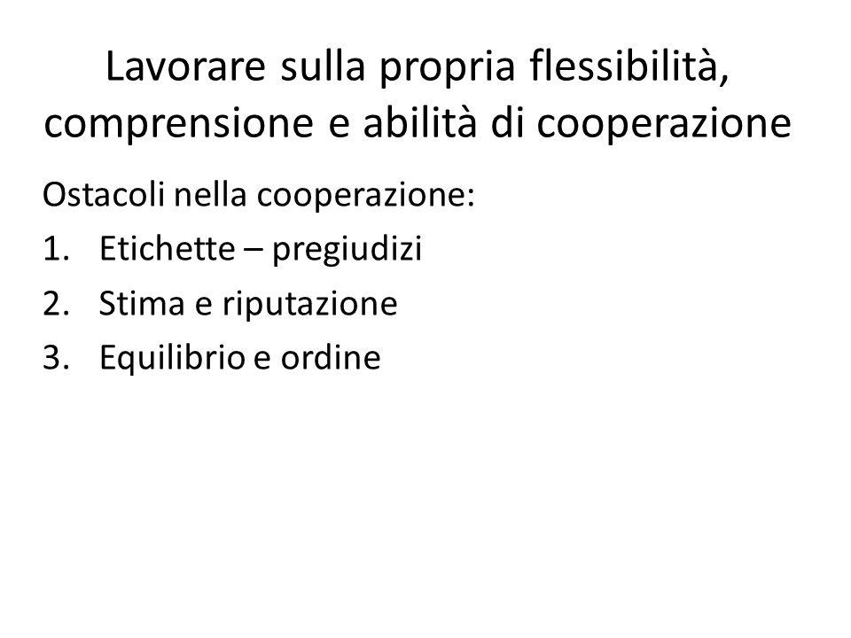 Lavorare sulla propria flessibilità, comprensione e abilità di cooperazione Ostacoli nella cooperazione: 1.Etichette – pregiudizi 2.Stima e riputazione 3.Equilibrio e ordine
