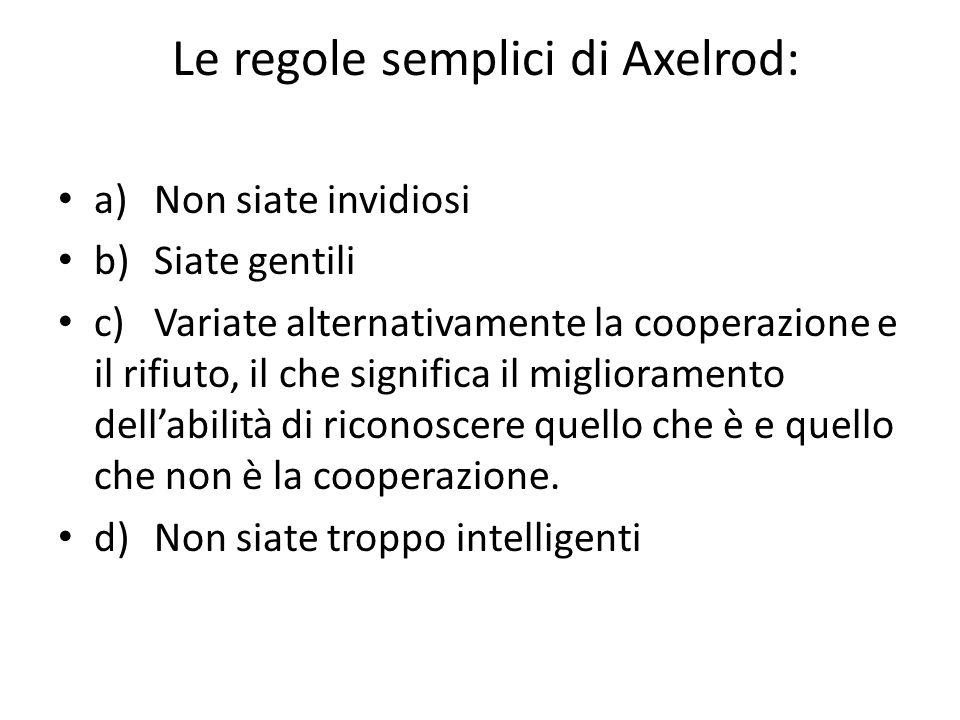 Le regole semplici di Axelrod: a)Non siate invidiosi b)Siate gentili c)Variate alternativamente la cooperazione e il rifiuto, il che significa il miglioramento dell'abilità di riconoscere quello che è e quello che non è la cooperazione.