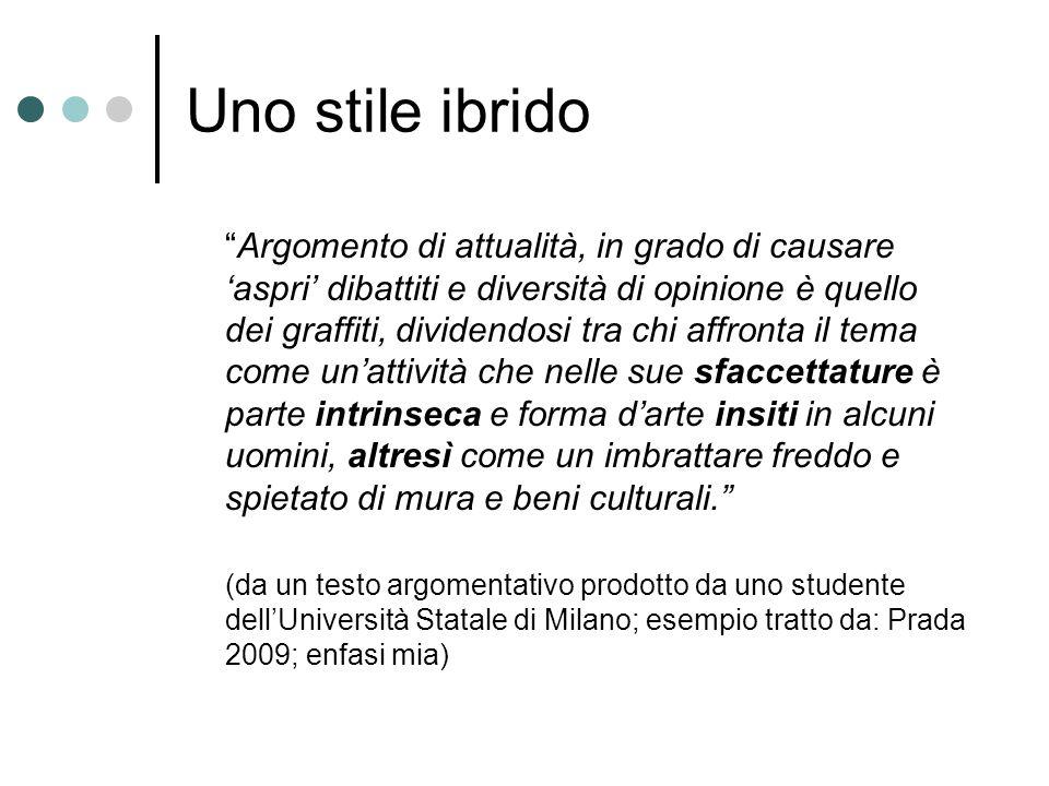 Uno stile ibrido Argomento di attualità, in grado di causare 'aspri' dibattiti e diversità di opinione è quello dei graffiti, dividendosi tra chi affronta il tema come un'attività che nelle sue sfaccettature è parte intrinseca e forma d'arte insiti in alcuni uomini, altresì come un imbrattare freddo e spietato di mura e beni culturali. (da un testo argomentativo prodotto da uno studente dell'Università Statale di Milano; esempio tratto da: Prada 2009; enfasi mia)