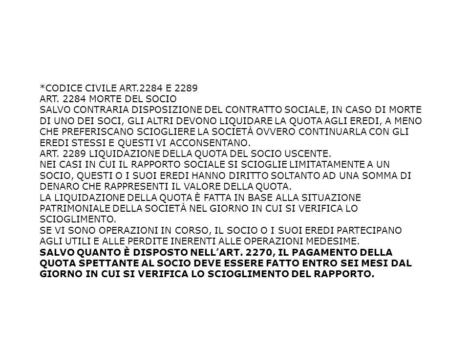 *CODICE CIVILE ART.2284 E 2289 ART. 2284 MORTE DEL SOCIO SALVO CONTRARIA DISPOSIZIONE DEL CONTRATTO SOCIALE, IN CASO DI MORTE DI UNO DEI SOCI, GLI ALT