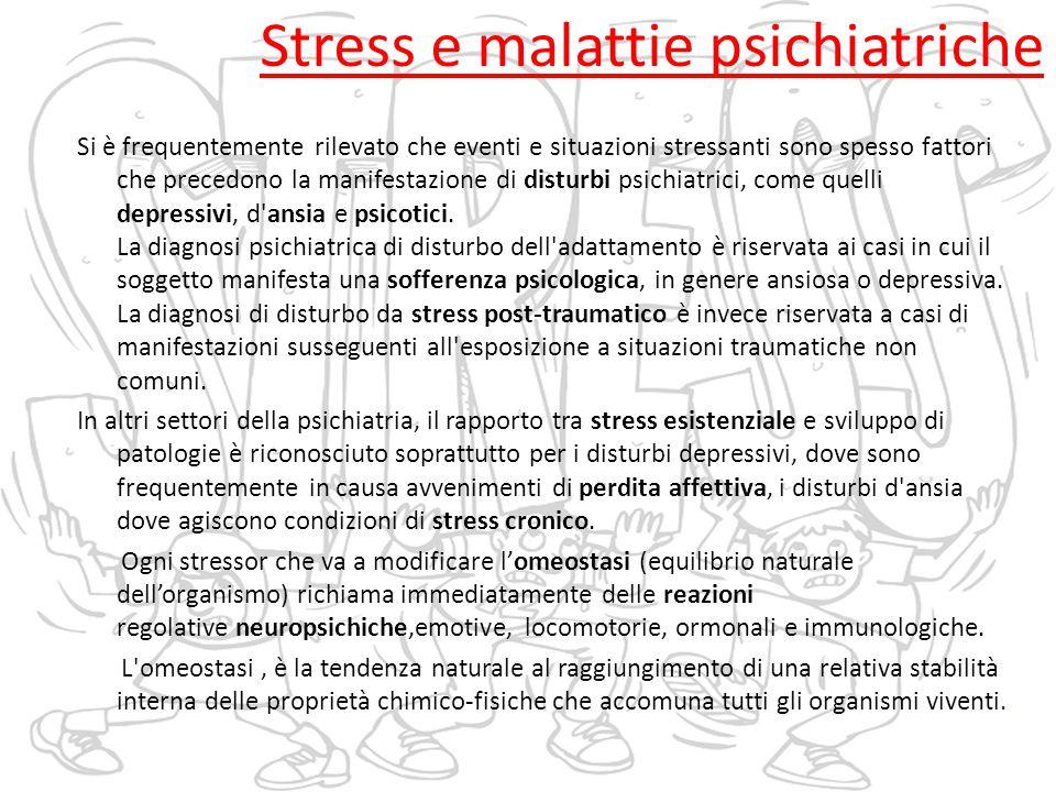 Stress e malattie psichiatriche Si è frequentemente rilevato che eventi e situazioni stressanti sono spesso fattori che precedono la manifestazione di disturbi psichiatrici, come quelli depressivi, d ansia e psicotici.