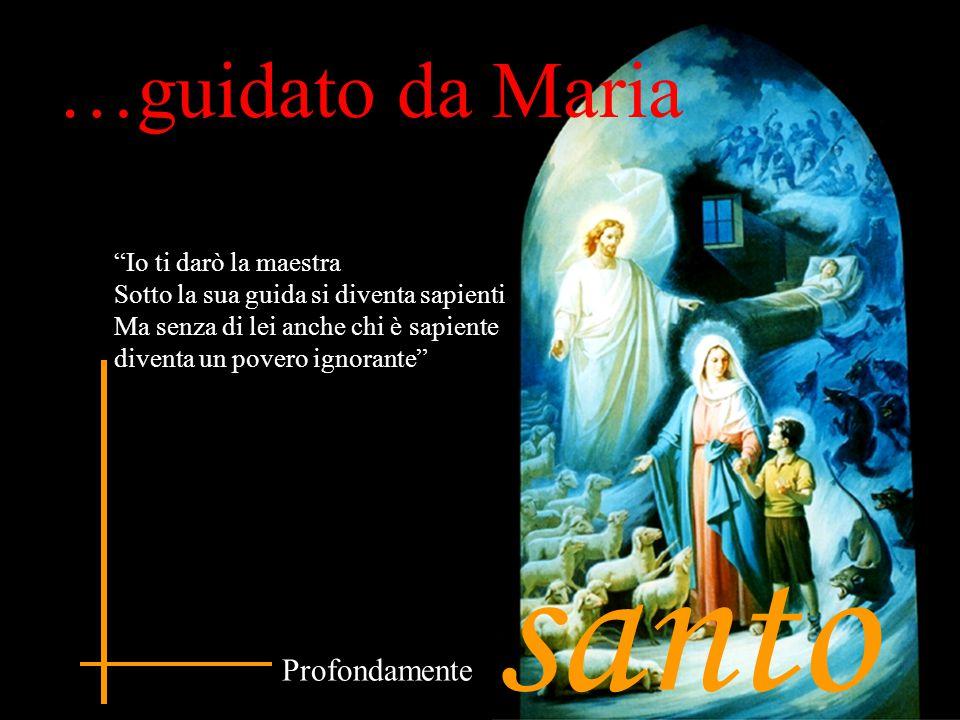 """…guidato da Maria santo Profondamente """"Io ti darò la maestra Sotto la sua guida si diventa sapienti Ma senza di lei anche chi è sapiente diventa un po"""
