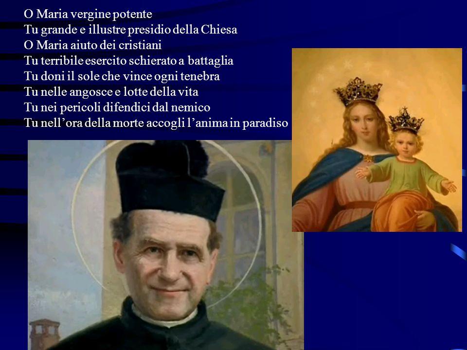 O Maria vergine potente Tu grande e illustre presidio della Chiesa O Maria aiuto dei cristiani Tu terribile esercito schierato a battaglia Tu doni il