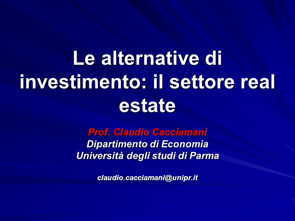 Le alternative di investimento: il settore real estate Prof. Claudio Cacciamani Dipartimento di Economia Università degli studi di Parma claudio.cacci
