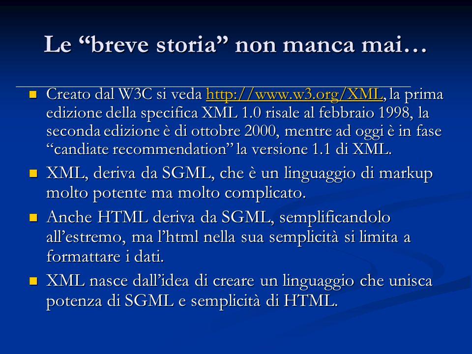 Le breve storia non manca mai… Creato dal W3C si veda http://www.w3.org/XML, la prima edizione della specifica XML 1.0 risale al febbraio 1998, la seconda edizione è di ottobre 2000, mentre ad oggi è in fase candiate recommendation la versione 1.1 di XML.
