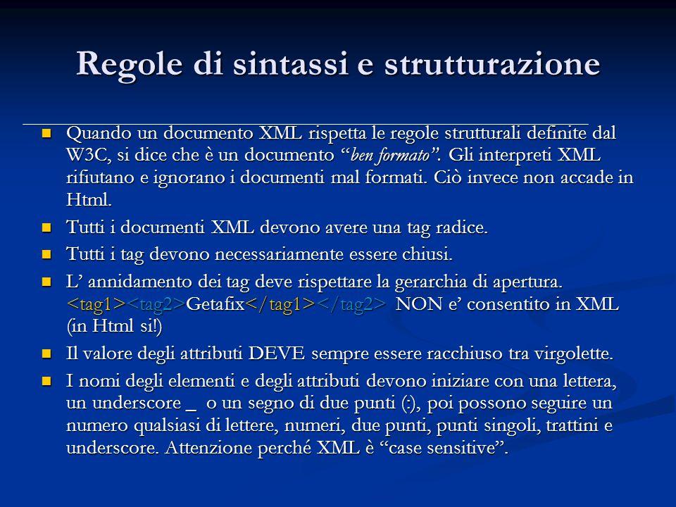 Regole di sintassi e strutturazione Quando un documento XML rispetta le regole strutturali definite dal W3C, si dice che è un documento ben formato .
